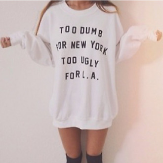 sweater black socks white quote on it letters fashion tumblr girl tumblr clothes shirt top pullover writing white sweater clothes hipster baggy shirt priscillax too dumb for new york sweatshirt oversized sweater too ugly for la new york city los angeles t-shirt summer new york sweatshirt cute sweater funny cute sweater dress