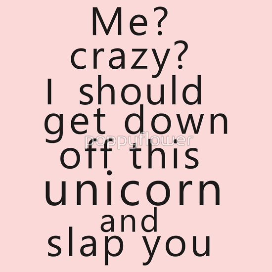 """Me? Crazy? I should get down off this unicorn and slap you"" T-Shirts & Hoodies by poppyflower 