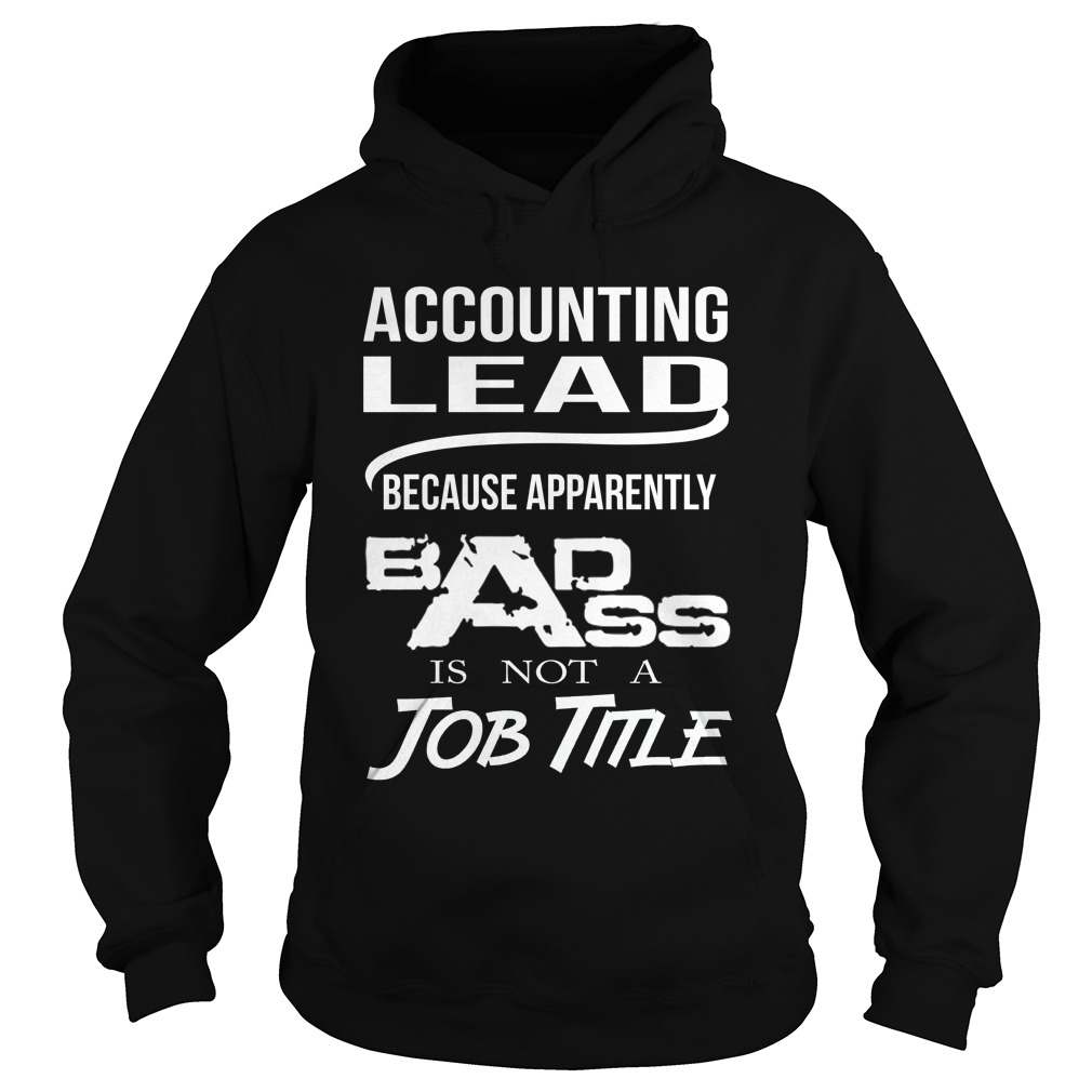 Accounting Lead Because Apparently Badass Isn't A Job Title T Shirt & Hoodie