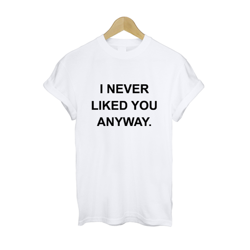 I Never Liked You Anyway T Shirt £11   Free UK Delivery - #TeeIsland