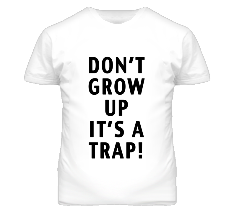 Dont Grow Up Its A Trap Funny Graphic T Shirt