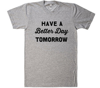 have a better day tomorrow shirt quote on it shirtoopia cool rad unisex guys mens t-shirt