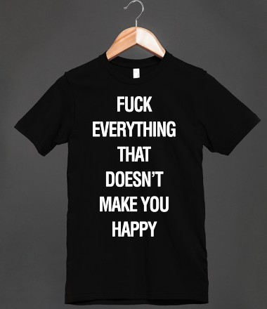 Fuck Everything That Doesn't Make You Happy - Quill Weasley - Skreened T-shirts, Organic Shirts, Hoodies, Kids Tees, Baby One-Pieces and Tote Bags Custom T-Shirts, Organic Shirts, Hoodies, Novelty Gifts, Kids Apparel, Baby One-Pieces | Skreened - Ethical Custom Apparel