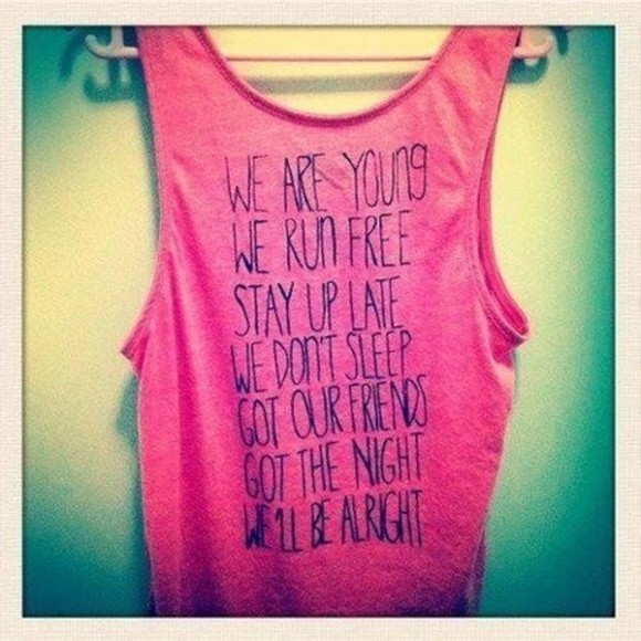 forever young tank top young fashion we'll be alright travie mccoy we are young free wild party singlet awesome teenagers teens t-shirt clothes blouse shirt pink top pink tank top shoes