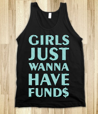 Girls Just Wanna Have Funds - PARTY TIME - Skreened T-shirts, Organic Shirts, Hoodies, Kids Tees, Baby One-Pieces and Tote Bags Custom T-Shirts, Organic Shirts, Hoodies, Novelty Gifts, Kids Apparel, Baby One-Pieces | Skreened - Ethical Custom Apparel