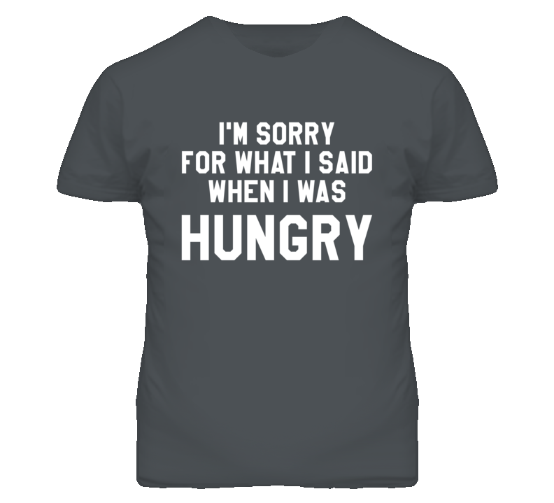 Im Sorry For What I Said I Was Hungry Popular T Shirt