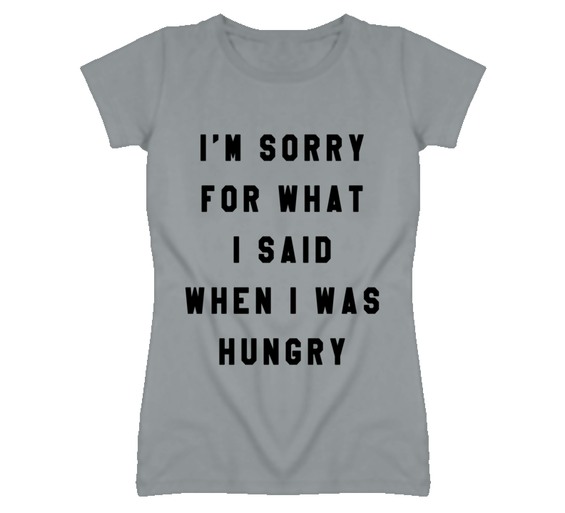 I'm Sorry For What I Said When I Was Hungry Funny Graphic T Shirt
