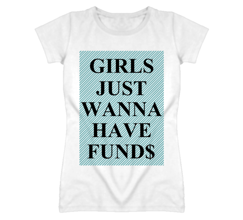 Girls Just Wanna Have Funds Funny T Shirt