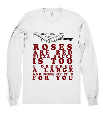 t-shirt long sleeves pizza hippie tumblr quote on it roses are red pizza sauce is too i ordered a large and none of it for you shirtoopia hipster funny
