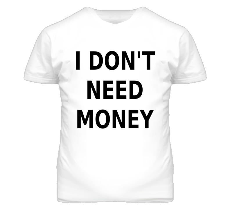 I Don't Need Money Funny Popular T Shirt