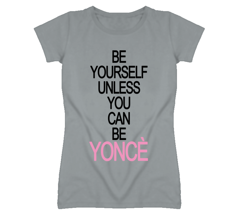 Be Yourself Unless You Can Be Yonce Funny Graphic T Shirt