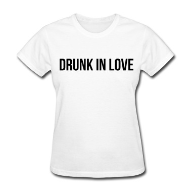 Drunk in love Women's T-Shirts