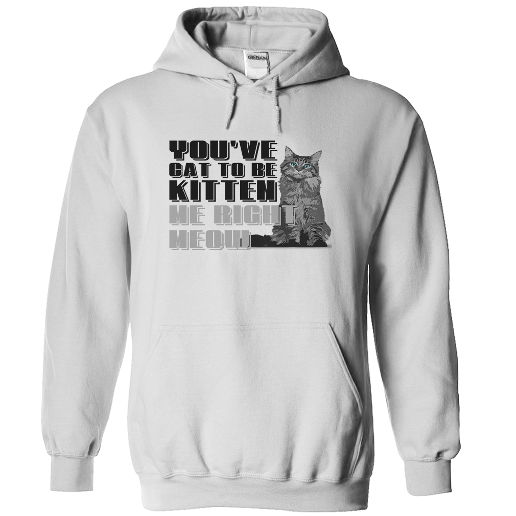 You've Cat To Be Kitten Me Right Meow T-Shirt & Hoodie