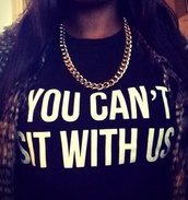 t-shirt,mean girls,you cant sit with us,quote on it,black t-shirt,white font,oversized t-shirt,tight,jewels,jacket