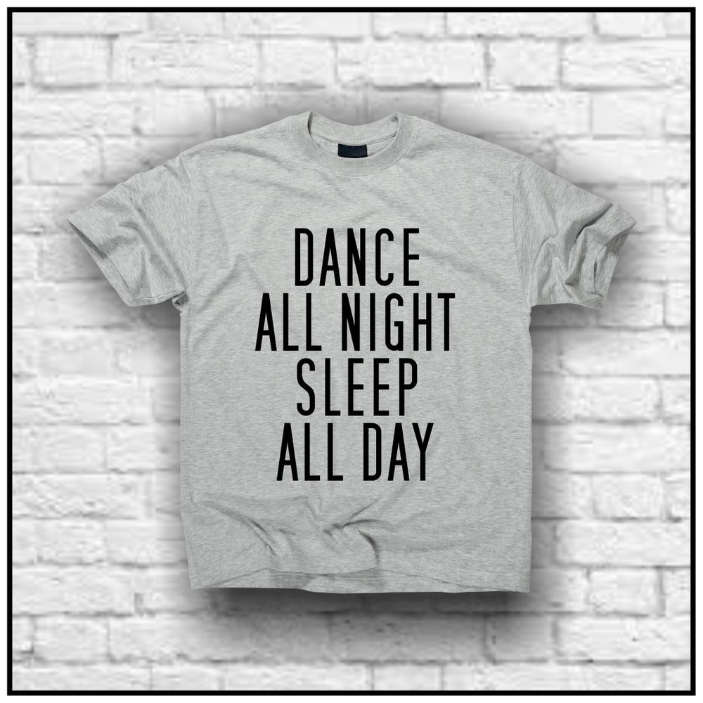 Dance all night sleep all day (t