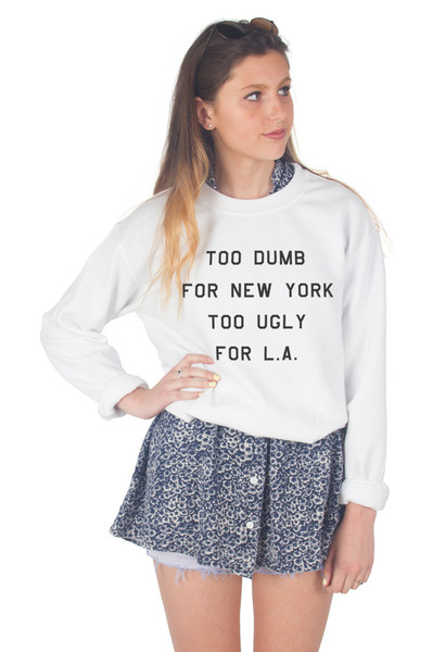 Too dumb for new york too ugly for l.a sweater