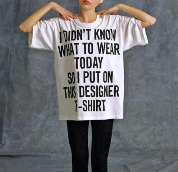 funny fashion blogger t-shirt cool i didn't know what to wear today so i put on this designer tee i didn't know what to wear today fashion t-shirt fashion trend BLOGGER bloggers style sexy trendy cool girl style