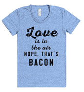 t-shirt,shirt,love,love is in the air,quote on it,tumblr,rad,shirtoopia,bacon,cool,girl,breakfast