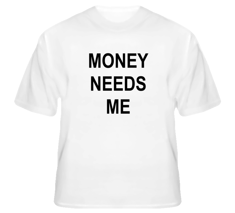 Money Needs Me T Shirt