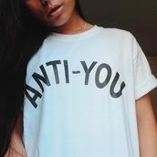 shirt,anti you,quote on it,top,tees,sweatshirt,fashion,white,black bw,black,t-shirt,boho,bohemian,grunge,vinatge,hipster,streetstyle,streetwear,cute,girl,brown,make-up,vogue,dealsforyou,summer,tumblr,tumblr shirt,tumlbr outfit,tumblr girl