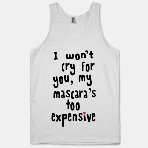 I Won't Cry for You, My Mascara's Too Expensive | HUMAN | T-Shirts, Tanks, Sweatshirts and Hoodies