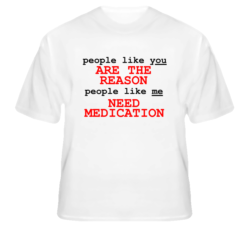 People Like You Are The Reason People Like Me Need Medication T Shirt