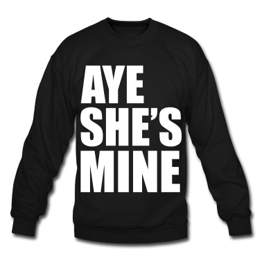 AYE SHE'S MINE Sweatshirt | Spreadshirt | ID: 9485779