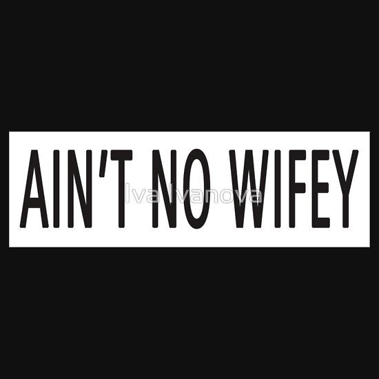 """""""ain't no wifey"""