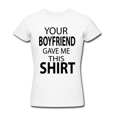Your boyfriend gave me this shirt. T-Shirt | Spreadshirt | ID: 25417039