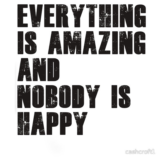 """Everything is amazing, nobody is happy"" T-Shirts & Hoodies by cashcroft1 