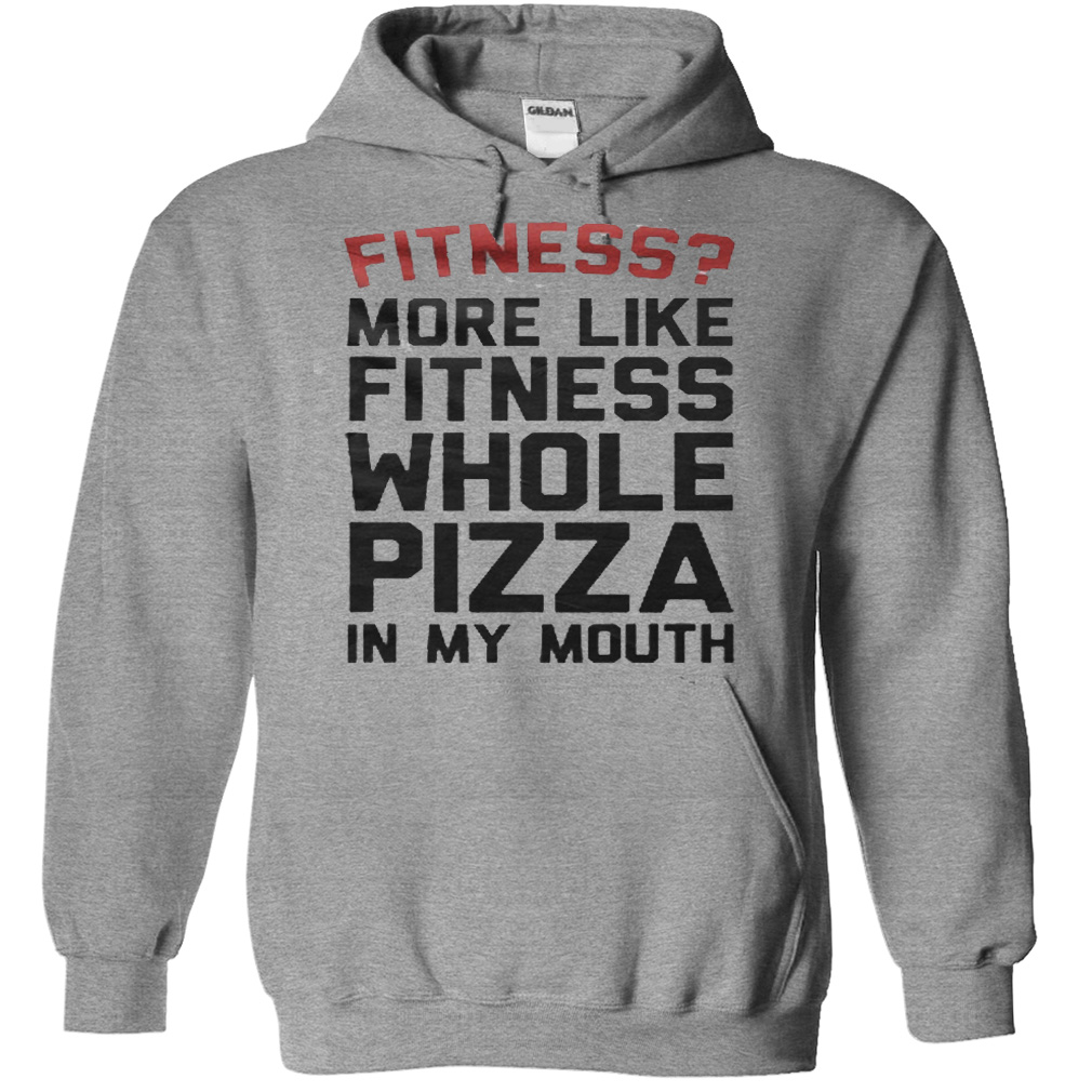 More Like Fitness Whole Pizza In My Mouth T-Shirt & Hoodie