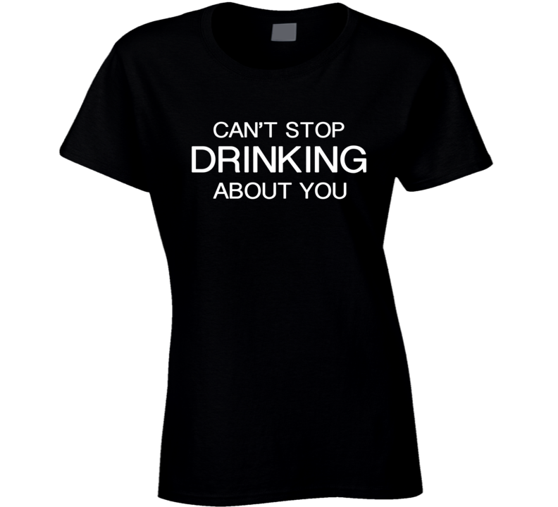 Can't stop drinking about you funny tee shirt