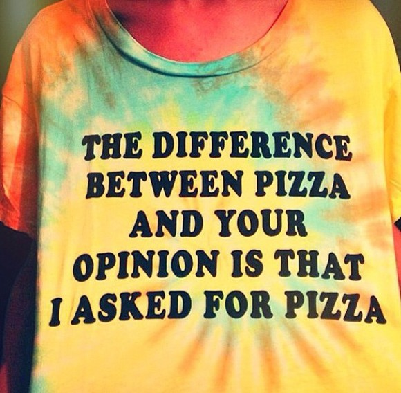 shirt t-shirt tie dye cute sass words pizza the difference between pizza and your opinion is that i asked for pizza graphic tee tiedye