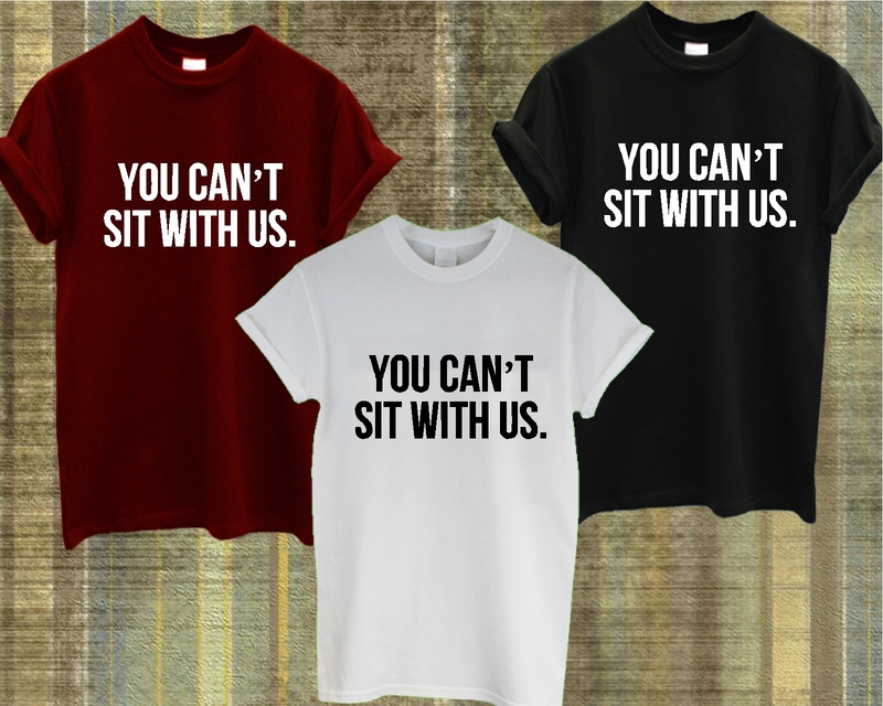 YOU CAN'T SIT With US T Shirt Mean Girls Tumblr Dope Swag Ladies Mens ...