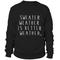 Sweater weather is better weather sweatshirt - teenamycs