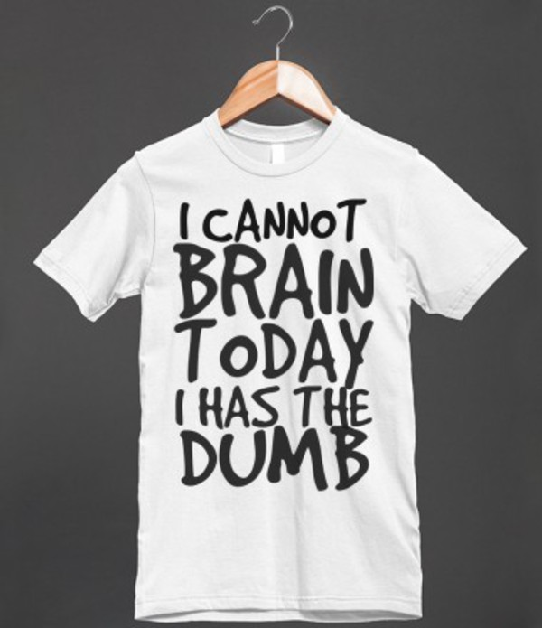 I CANNOT BRAIN TODAY I HAS THE DUMB - glamfoxx.com - Skreened T ...