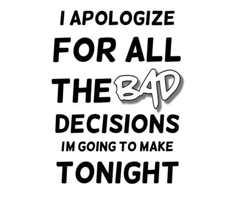 I Apologize For All The Bad Decisions I'm Going To Make Tonight T Shirt | Cheap Funny T Shirts ~  Pop Culture T Shirts ~ Baby Onesies ~ Xray Skeleton Baby Tops ~ Funny Maternity Tops