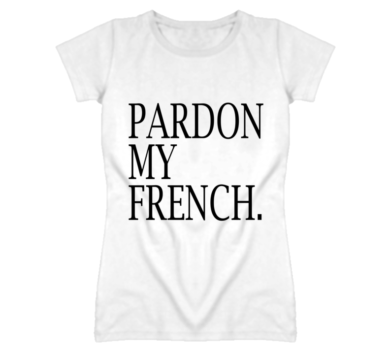 pardon my french graphic t shirt. Black Bedroom Furniture Sets. Home Design Ideas