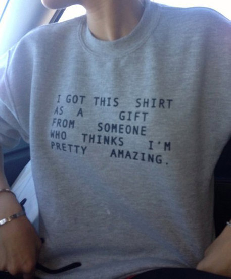 I got this shirt as a gift from someone who thinks i'm pretty amazing sweatshirt for women sweatshirts fashion jumper cool gift sweater
