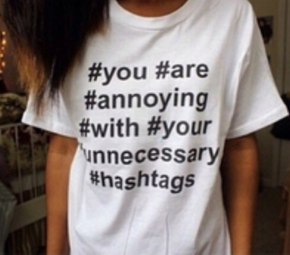 quote on it funny t-shirt shirt white shirt crewneck hashtag hashtag shirt you are annoying with your unnecessary hashtags