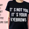 It's not you . it's your eyebrows, 100% cotton tee, unisex
