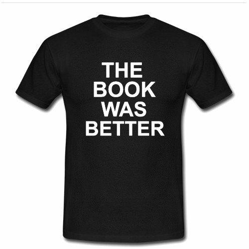 the book was better T Shirt