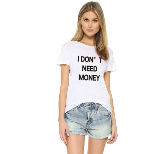 T shirt i do not need money 2016 new design summer for I need t shirts printed