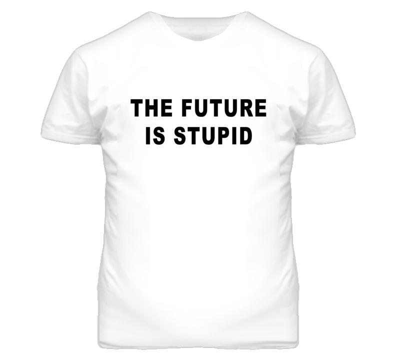 The Future Is Stupid Funny Popular T Shirt