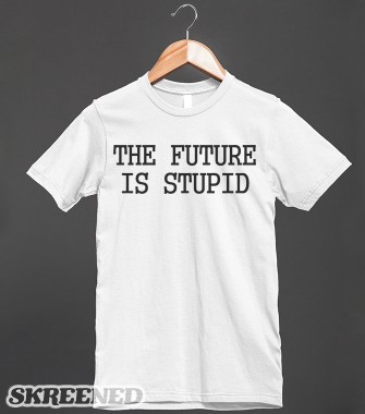 The future is stupid shirt