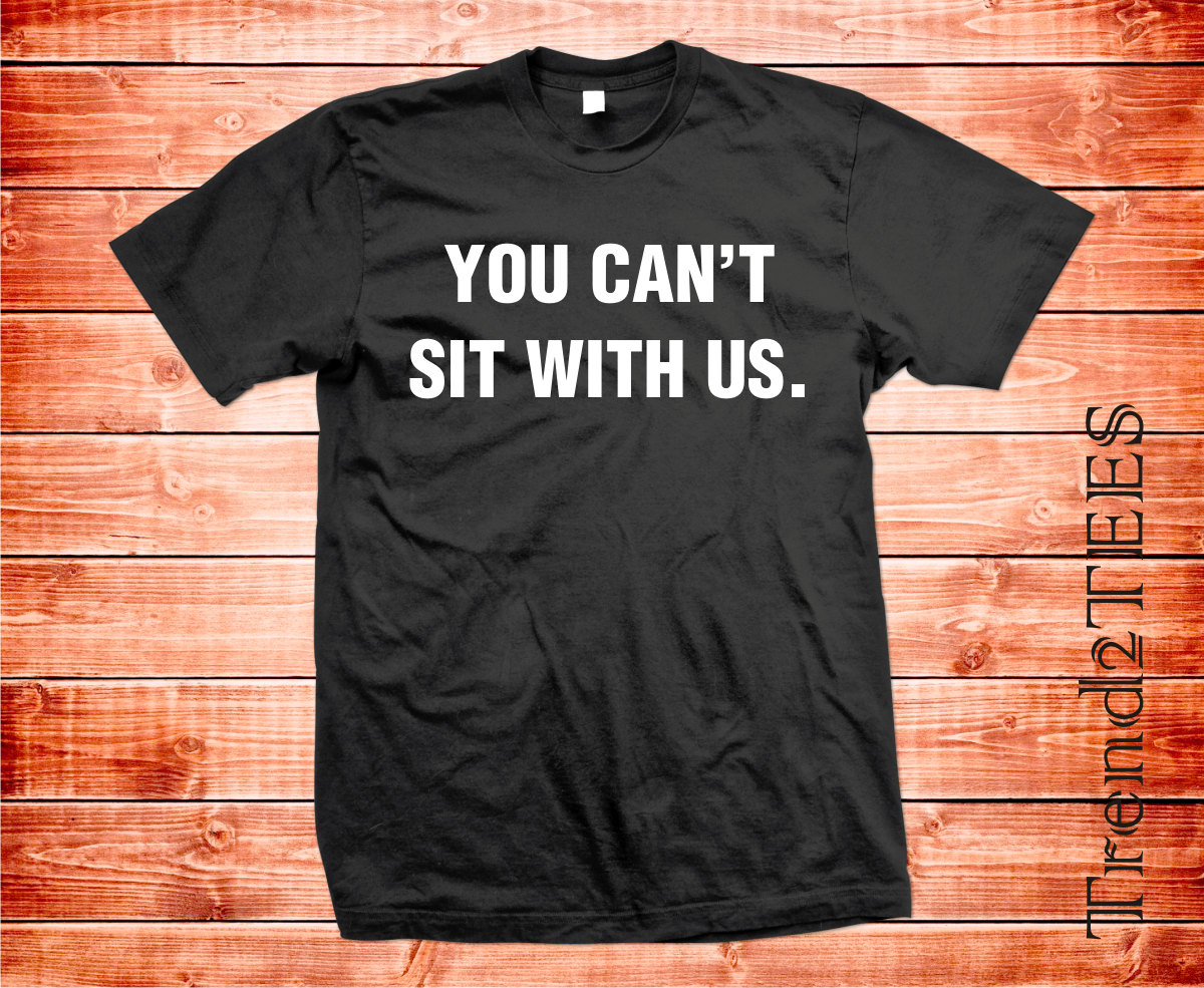 You can't sit with us T-shirt, Tumblr Mean girl Fashion