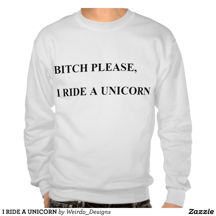 I RIDE A UNICORN SWEATSHIRT from Zazzle.com