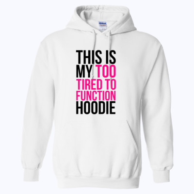 This is my to tired to function hoodie