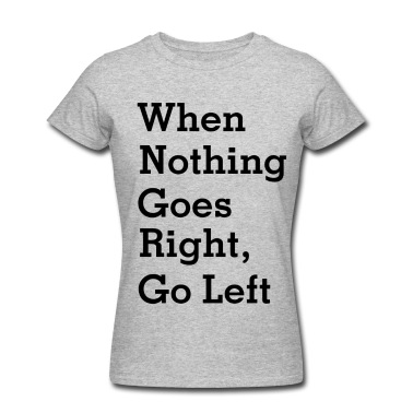 When Nothing Goes Right, Go left T-Shirt | Spreadshirt | ID: 13487180