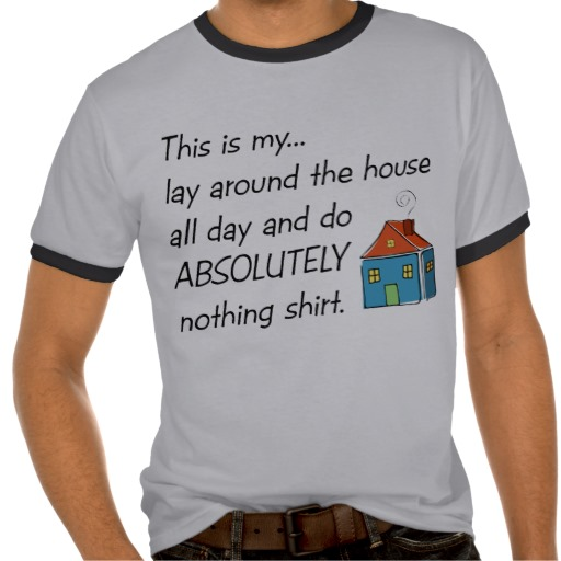 Lay Around The House T-shirts from Zazzle.com